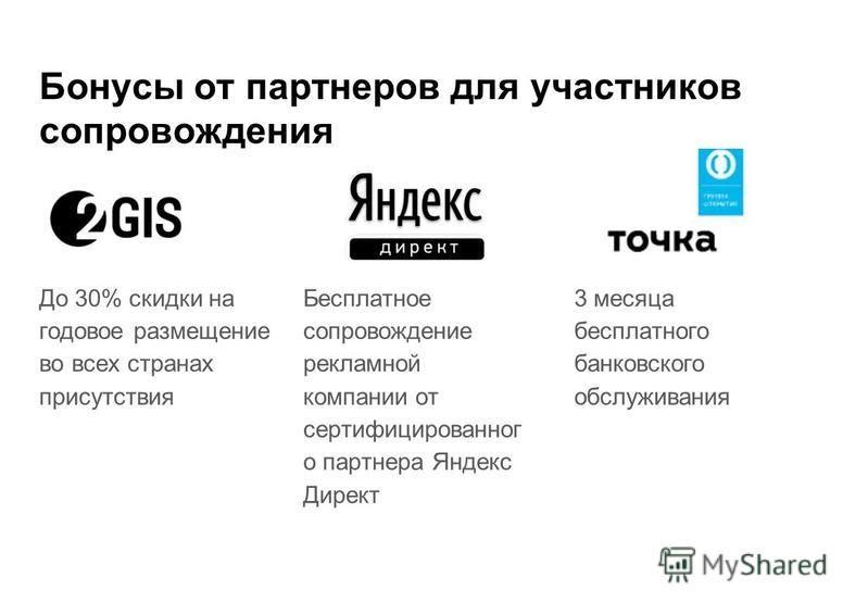 Бонусы от партнеров для участников сопровождения До 30% скидки на годовое размещение во всех странах присутствия Бесплатное сопровождение рекламной компании от сертифицированног о партнера Яндекс Директ 3 месяца бесплатного банковского обслуживания