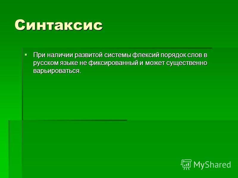 Синтаксис При наличии развитой системы флексий порядок слов в русском языке не фиксированный и может существенно варьироваться. При наличии развитой системы флексий порядок слов в русском языке не фиксированный и может существенно варьироваться.