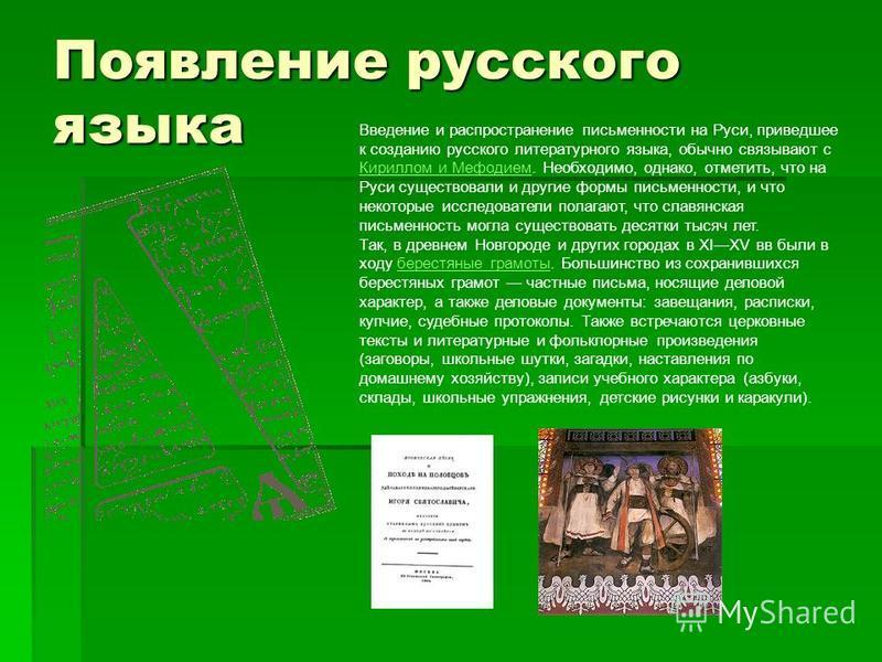 Появление русского языка Введение и распространение письменности на Руси, приведшее к созданию русского литературного языка, обычно связывают с Кириллом и Мефодием. Необходимо, однако, отметить, что на Руси существовали и другие формы письменности, и