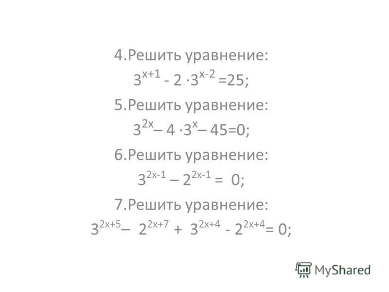 4. Решить уравнение: 3 х+1 - 2 ·3 х-2 =25; 5. Решить уравнение: 3 2 х – 4 ·3 х – 45=0; 6. Решить уравнение: 3 2 х-1 – 2 2 х-1 = 0; 7. Решить уравнение: 3 2 х+5 – 2 2 х+7 + 3 2 х+4 - 2 2 х+4 = 0;