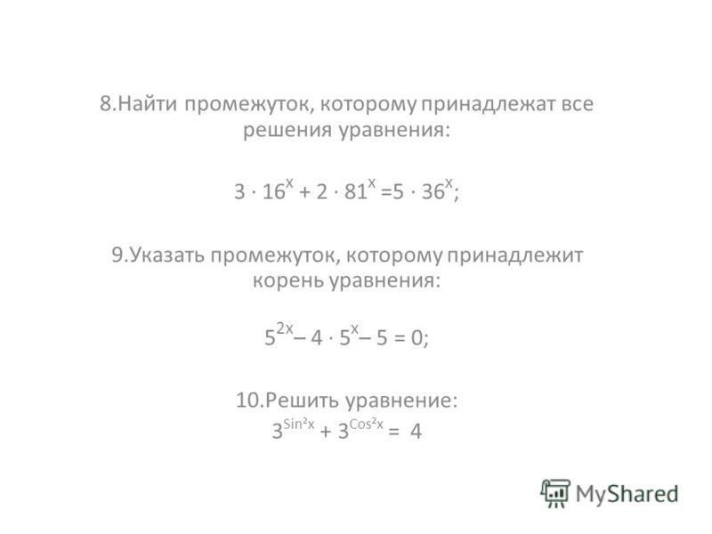 8. Найти промежуток, которому принадлежат все решения уравнения: 3 · 16 х + 2 · 81 х =5 · 36 х ; 9. Указать промежуток, которому принадлежит корень уравнения: 5 2 х – 4 · 5 х – 5 = 0; 10. Решить уравнение: 3 Sin²x + 3 Cos²x = 4