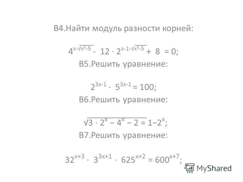 В4. Найти модуль разности корней: 4 х-х²-5 - 12 · 2 х-1-х²-5 + 8 = 0; В5. Решить уравнение: 2 3 х-1 · 5 3 х-1 = 100; В6. Решить уравнение: 3 · 2 х 4 х 2 = 12 х ; В7. Решить уравнение: 32 х+3 · 3 3 х+1 · 625 х+2 = 600 х+7 ;
