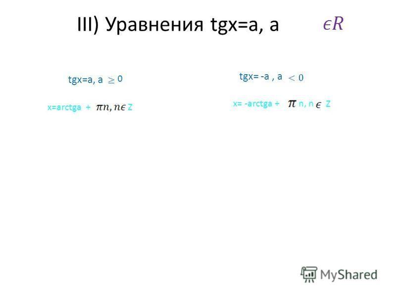 III) Уравнения tgx=a, a tgx=a, a 0 x=arctga +Z tgx= -a, a x= -arctga +n, n Z