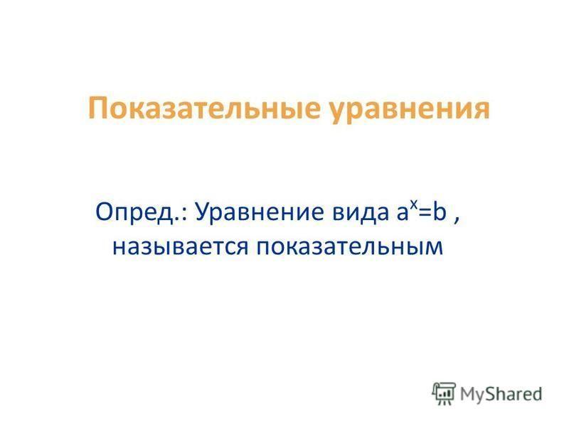 Показательные уравнения Опред.: Уравнение вида a х =b, называется показательным