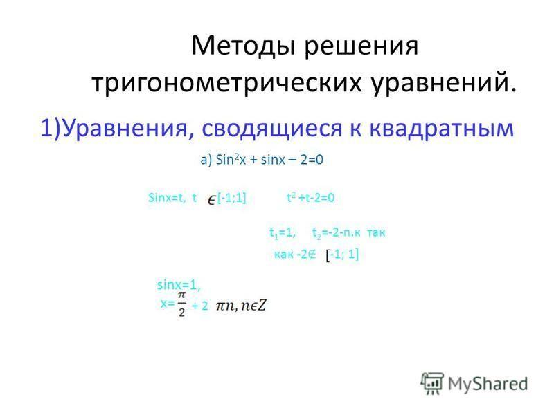 Методы решения тригонометрических уравнений. 1)Уравнения, сводящиеся к квадратным а) Sin 2 x + sinx – 2=0 Sinx=t, t [-1;1] t 2 +t-2=0 t 1 =1, t 2 =-2-п.к так -1; 1 ] как -2 sinx=1, x= + 2