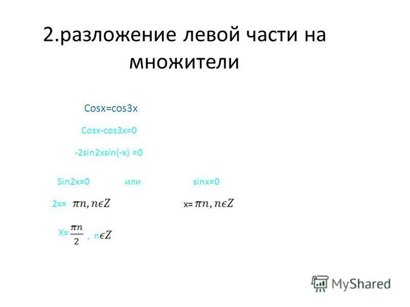 2. разложение левой части на множители Cosx=cos3x Cosx-cos3x=0 -2sin2xsin(-x) =0 Sin2x=0 или sinx=0 x= 2x= X=X= n,