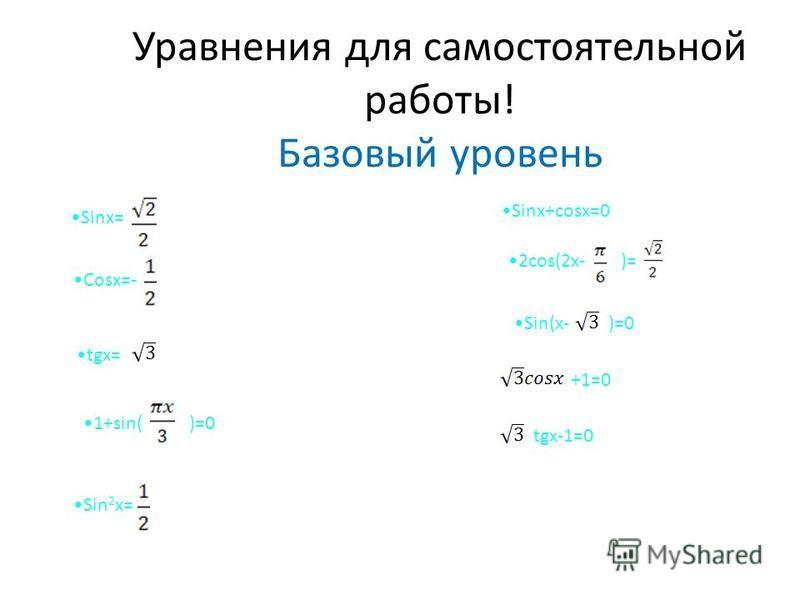 Уравнения для самостоятельной работы! Базовый уровень Sinx= Cosx=- tgx= 1+sin()=0 Sin 2 x= Sinx+cosx=0 2cos(2x-)= Sin(x-)=0 +1=0 tgx-1=0