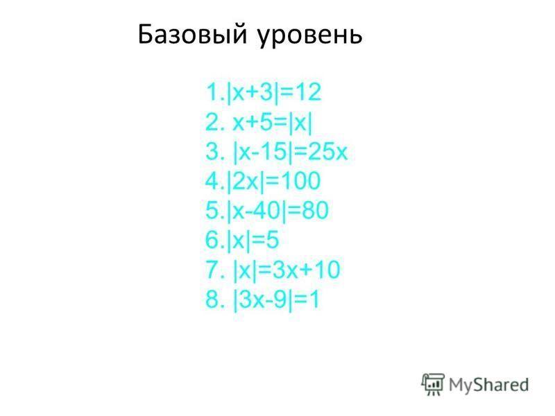 Базовый уровень 1.|x+3|=12 2. x+5=|x| 3. |x-15|=25x 4.|2x|=100 5.|x-40|=80 6.|x|=5 7. |x|=3x+10 8. |3x-9|=1