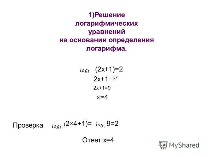 1)Решение логарифмических уравнений на основании определения логарифма. (2x+1)=2 2x+1 = 2x+1=9 X =4 ( 2×4+1)= Проверка 9=2 Ответ:х=4
