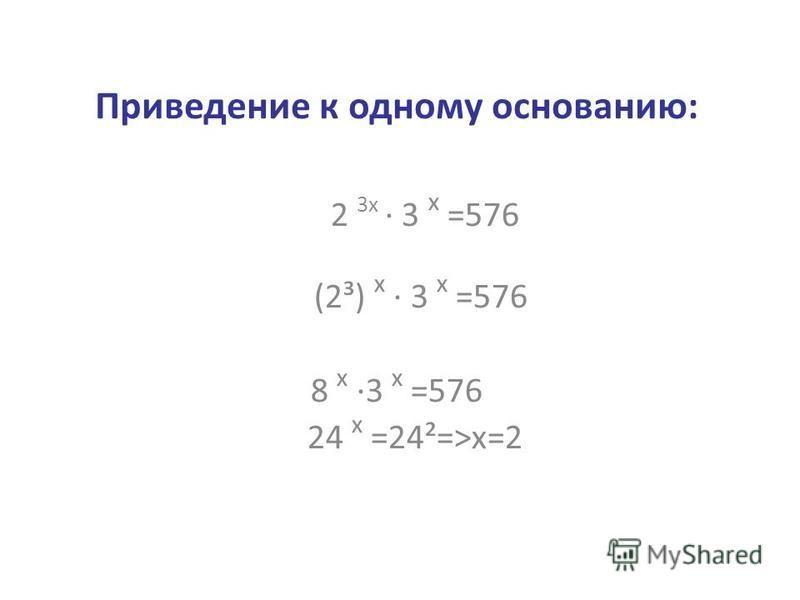 Приведение к одному основанию: 2 3 х · 3 х =576 (2³) х · 3 х =576 8 х ·3 х =576 24 х =24²=>х=2
