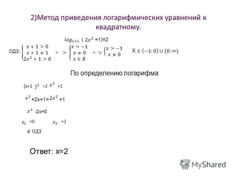 2)Метод приведения логарифмических уравнений к квадратному. (+1)=2 ОДЗ: == X По определению логарифма (x+1=2+1 +2x+1=+1 -2x=0 =0=2 Ответ: х=2