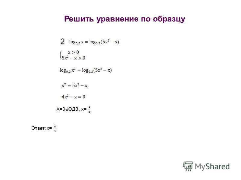 Решить уравнение по образцу 2 Х=0 ОДЗ, х= Ответ: х=