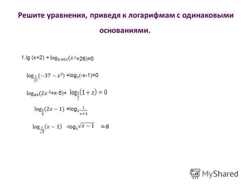 Решите уравнения, приведя к логарифмам с одинаковыми основаниями. 1. lg (x+2) + 3 +26)=0 3 ) +log 3 (-x-1)=0 2 +x-5)+ =log 3 -log 4 =-9