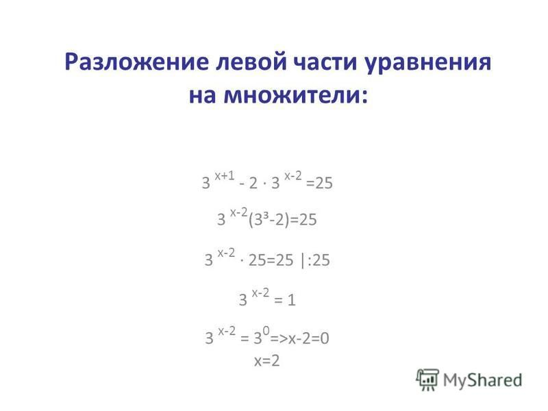Разложение левой части уравнения на множители: 3 х+1 - 2 · 3 х-2 =25 3 х-2 (3³-2)=25 3 х-2 · 25=25 |:25 3 х-2 = 1 3 х-2 = 3 0 =>х-2=0 х=2