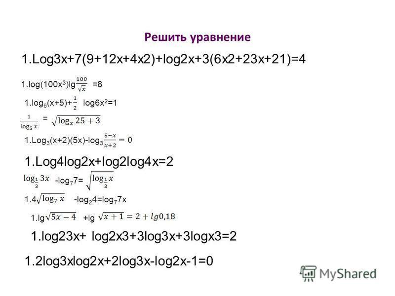 Решить уравнение 1.Log3x+7(9+12x+4x2)+log2x+3(6x2+23x+21)=4 1.log(100x 3 )lg=8 1. log 6 (x+5)+log6x 2 =1 = 1. Log 3 (x+2)(5x)-log 3 1.Log4log2x+log2log4x=2 -log 7 7= 1.4-log 2 4=log 7 7x 1.lg+lg 1.log23x+ log2x3+3log3x+3logx3=2 1.2log3xlog2x+2log3x-l