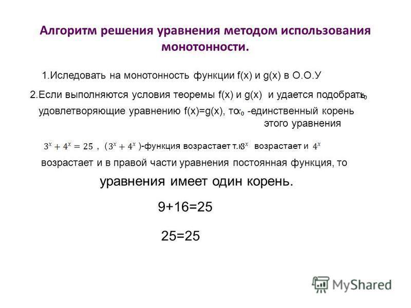 Алгоритм решения уравнения методом использования монотонности. 1. Иследовать на монотонность функции f(x) и g(x) в О.О.У 2. Если выполняются условия теоремы f(x) и g(x) и удается подобрать удовлетворяющие уравнению f(x)=g(x), то -единственный корень