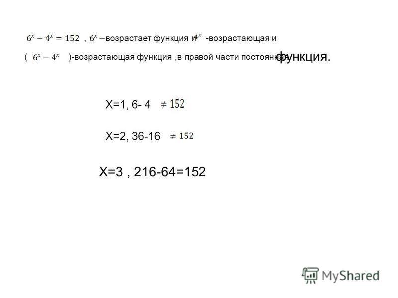 ,возрастает функция и-возрастающая и ()-возрастающая функция,в правой части постоянная функция. Х=1, 6- 4 Х=2, 36-16 Х=3, 216-64=152