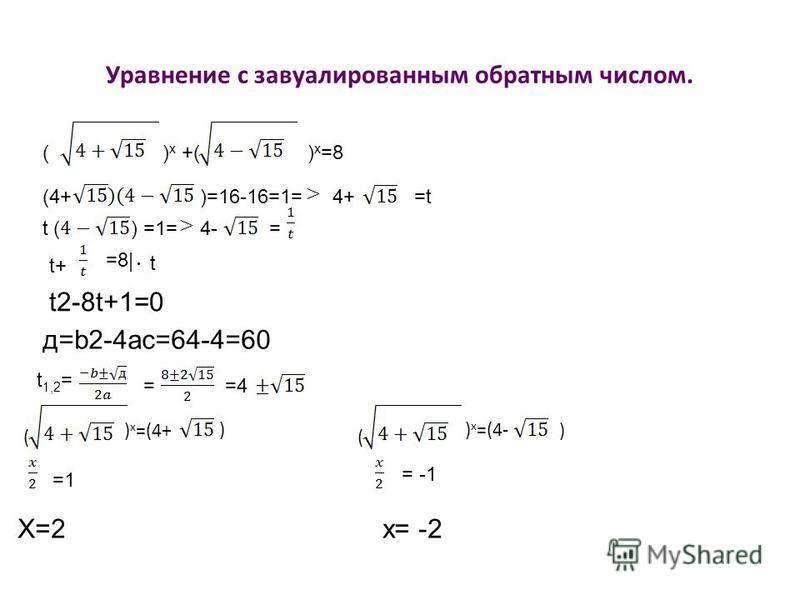 Уравнение с завуалированным обратным числом. () x +() x =8 (4+)=16-16=1=4+=t t () =1=4-= t+ =8| t t2-8t+1=0 д=b2-4ac=64-4=60 t 1,2 = ==4 ( ) x =(4+) ( ) x =(4-) =1 = -1 X=2 x= -2