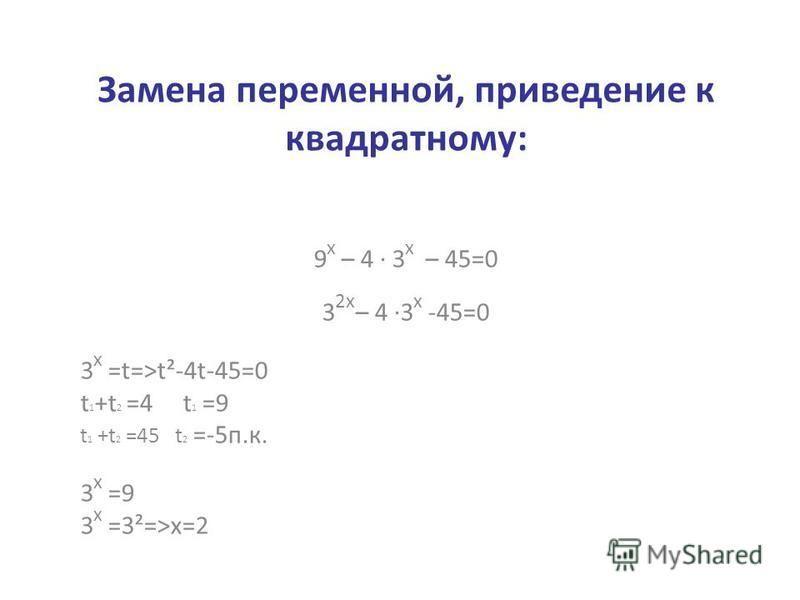 Замена переменной, приведение к квадратному: 9 х – 4 · 3 х – 45=0 3 2 х – 4 ·3 х -45=0 3 х =t=>t²-4t-45=0 t 1 +t 2 =4 t 1 =9 t 1 +t 2 =45 t 2 =-5 п.к. 3 х =9 3 х =3²=>х=2