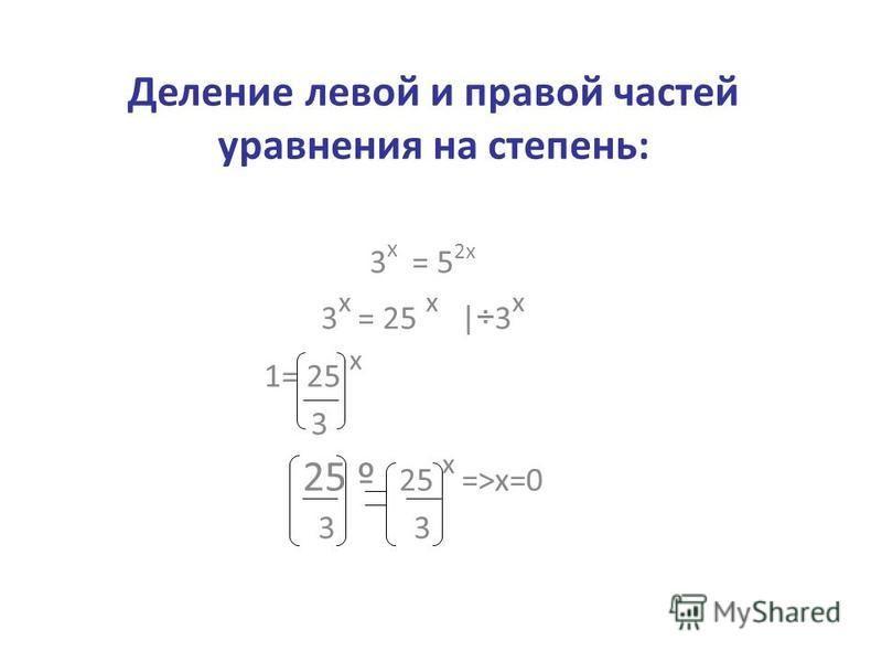 Деление левой и правой частей уравнения на степень: 3 х = 5 2 х 3 х = 25 х |÷3 х 1= 25 х 3 25 º 25 х =>x=0 3 3