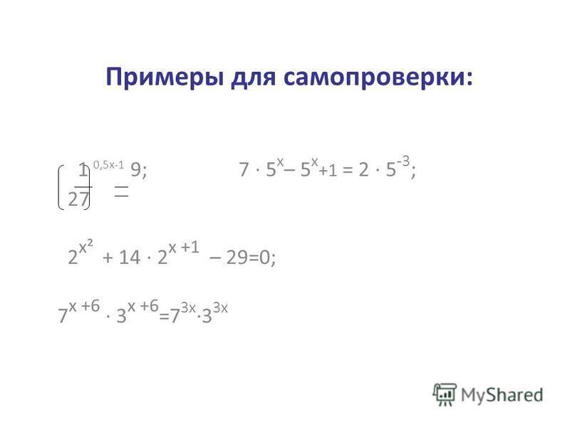 Примеры для самопроверки: 1 0,5 х-1 9; 7 · 5 х – 5 х +1 = 2 · 5 -3 ; 27 2 х² + 14 · 2 х +1 – 29=0; 7 х +6 · 3 х +6 =7 3 х ·3 3 х