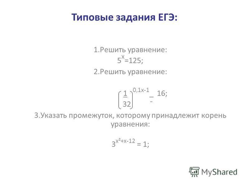 Типовые задания ЕГЭ: 1. Решить уравнение: 5 х =125; 2. Решить уравнение: 1 0,1 х-1 _ 16; 32 ¯ 3. Указать промежуток, которому принадлежит корень уравнения: 3 х²+х-12 = 1;