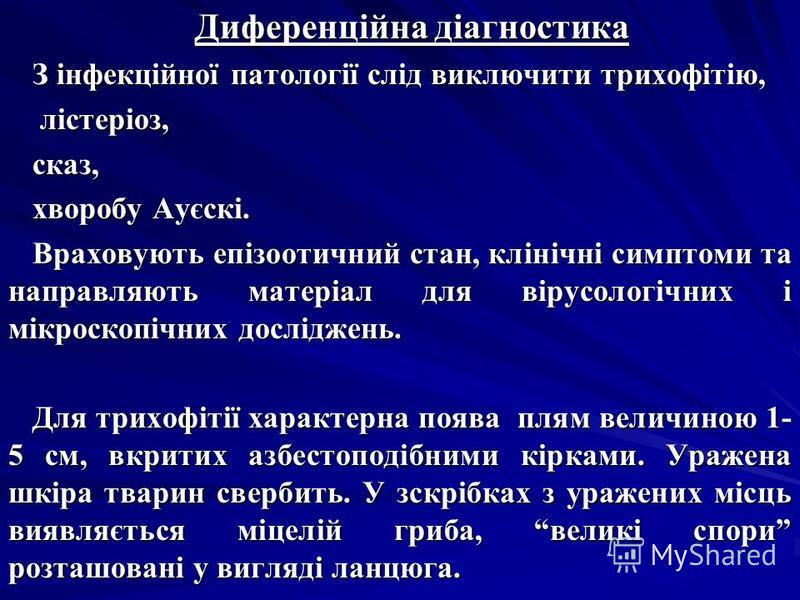 Диференційна діагностика З інфекційної патології слід виключити трихофітію, лістеріоз, лістеріоз,сказ, хворобу Ауєскі. Враховують епізоотичний стан, клінічні симптоми та направляють матеріал для вірусологічних і мікроскопічних досліджень. Для трихофі