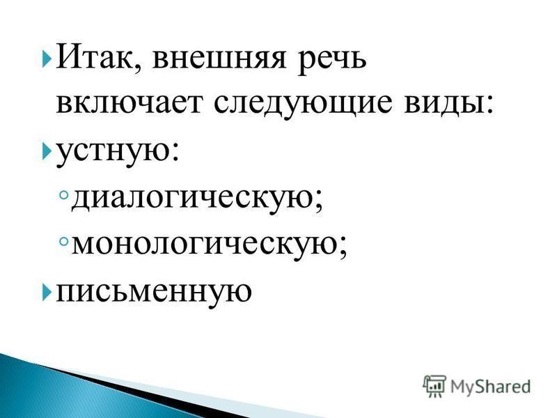 Итак, внешняя речь включает следующие виды: устную: диалогическую; монологическую; письменную