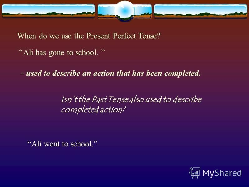 When do we use the Present Perfect Tense? Ali has gone to school. - used to describe an action that has been completed. Isnt the Past Tense also used to describe completed action? Ali went to school.