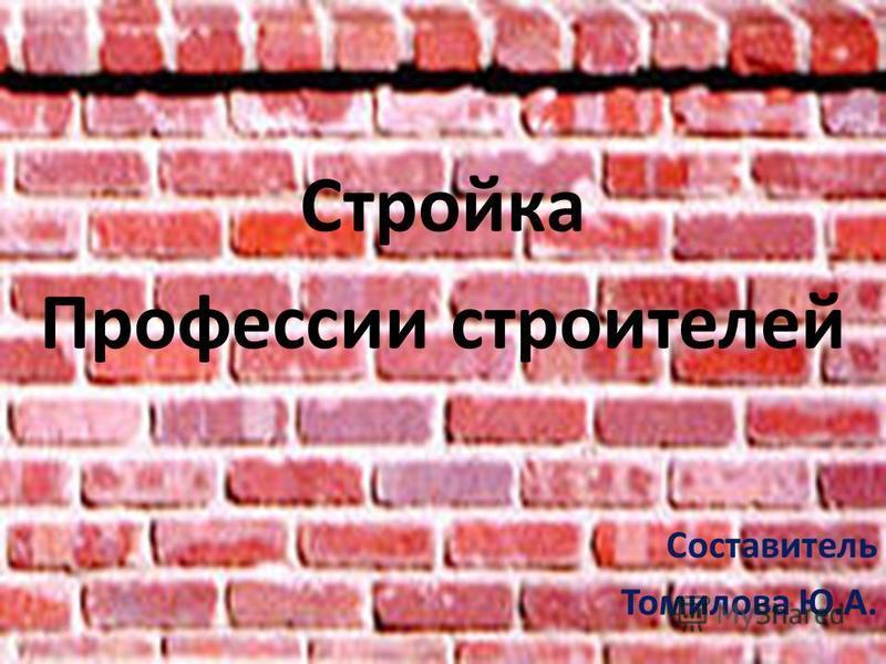 Стройка Профессии строителей Составитель Томилова Ю.А.