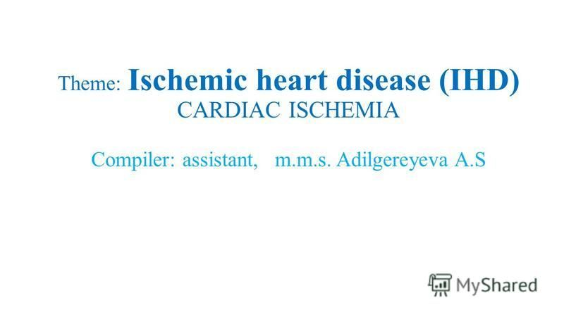 Theme: Ischemic heart disease (IHD) СARDIAC ISCHEMIA Compiler: assistant, m.m.s. Adilgereyeva A.S