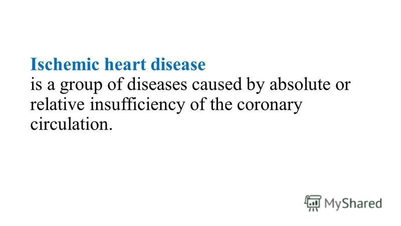 Ischemic heart disease is a group of diseases caused by absolute or relative insufficiency of the coronary circulation.