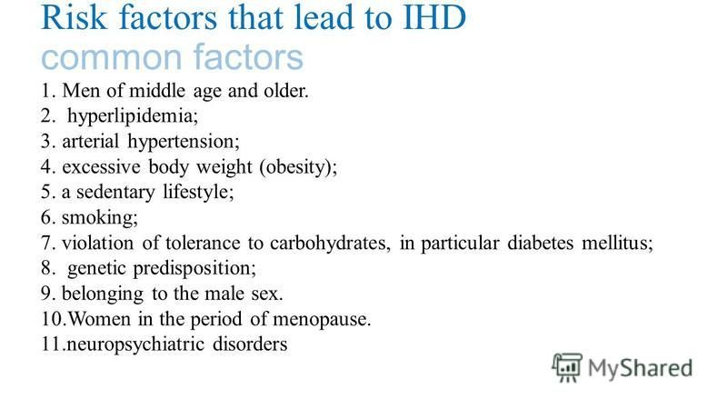 Risk factors that lead to IHD common factors 1.Men of middle age and older. 2. hyperlipidemia; 3.arterial hypertension; 4.excessive body weight (obesity); 5. a sedentary lifestyle; 6. smoking; 7. violation of tolerance to carbohydrates, in particular