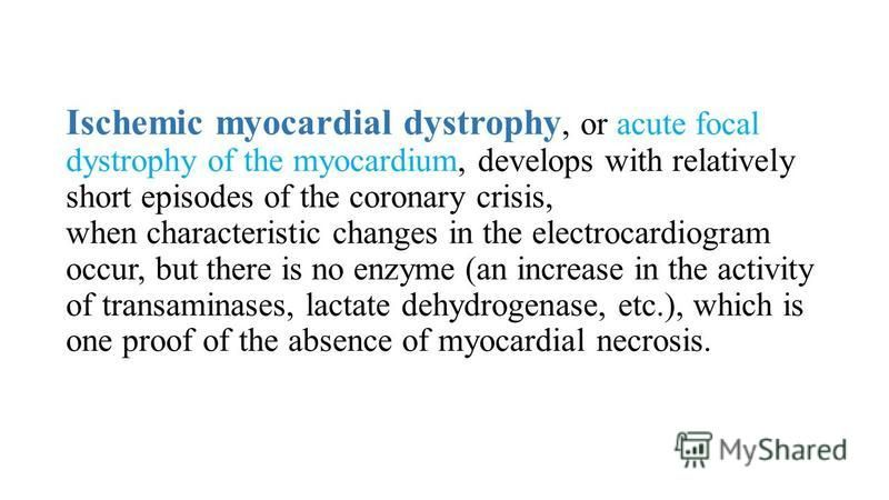 Ischemic myocardial dystrophy, or acute focal dystrophy of the myocardium, develops with relatively short episodes of the coronary crisis, when characteristic changes in the electrocardiogram occur, but there is no enzyme (an increase in the activity