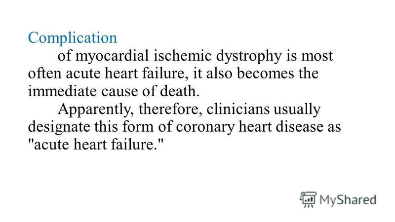 Complication of myocardial ischemic dystrophy is most often acute heart failure, it also becomes the immediate cause of death. Apparently, therefore, clinicians usually designate this form of coronary heart disease as acute heart failure.