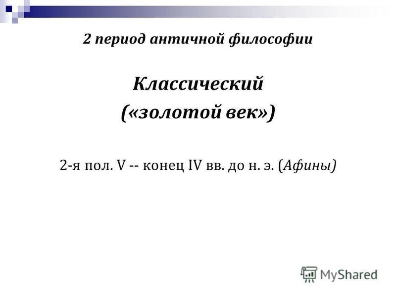 2 период античной философии Классический («золотой век») 2-я пол. V -- конец IV вв. до н. э. (Афины)
