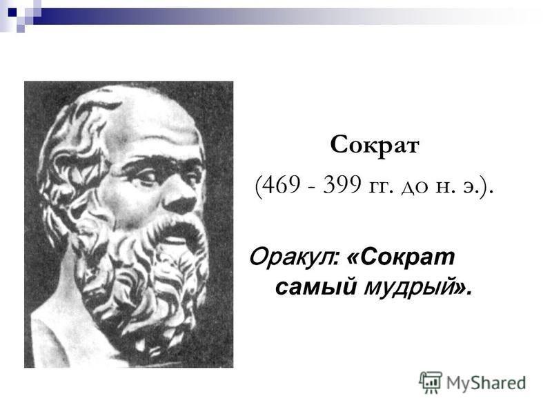 Сократ (469 - 399 гг. до н. э.). Оракул: «Сократ самый мудрый».