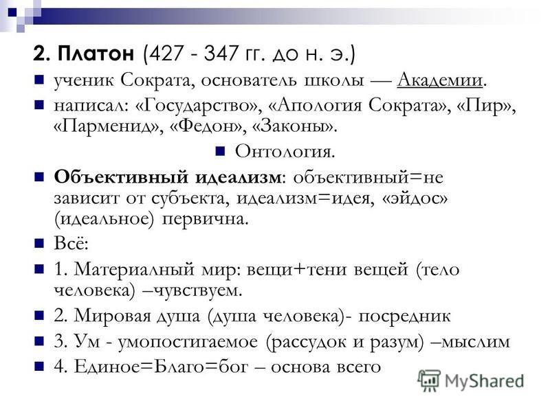 2. Платон (427 - 347 гг. до н. э.) ученик Сократа, основатель школы Академии. написал: «Государство», «Апология Сократа», «Пир», «Парменид», «Федон», «Законы». Онтология. Объективный идеализм: объективный=не зависит от субъекта, идеализм=идея, «эйдос