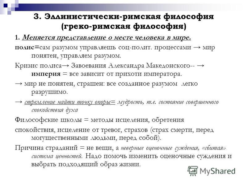 3. Эллинистически-римская философия (греко-римская философия) 1. Меняется представление о месте человека в мире. полис=сам разумом управляешь соц-полит. процессами мир понятен, управляем разумом. Кризис полиса Завоевания Александра Македонского-- имп
