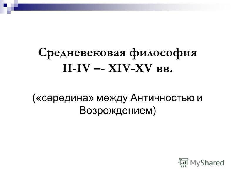 Средневековая философия II-IV –- XIV-XV вв. («середина» между Античностью и Возрождением)