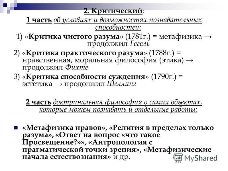 2. Критический : 1 часть 1 часть об условиях и возможноостях познавательных способностей: 1) « Критика чистого разума » (1781 г.) = метафизика продолжил Гегель 2) « Критика практического разума » (1788 г.) = нравственная, моральная философия (этика)