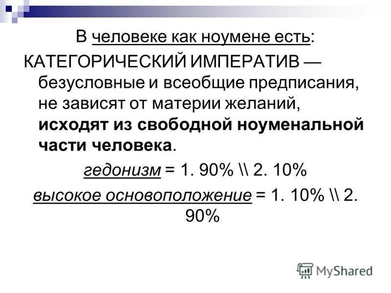 В человеке как ноумене есть: КАТЕГОРИЧЕСКИЙ ИМПЕРАТИВ безусловные и всеобщие предписания, не зависят от материи желаний, исходят из свободной ноуменальной части человека. гедонизм = 1. 90% \\ 2. 10% высокое основоположение = 1. 10% \\ 2. 90%
