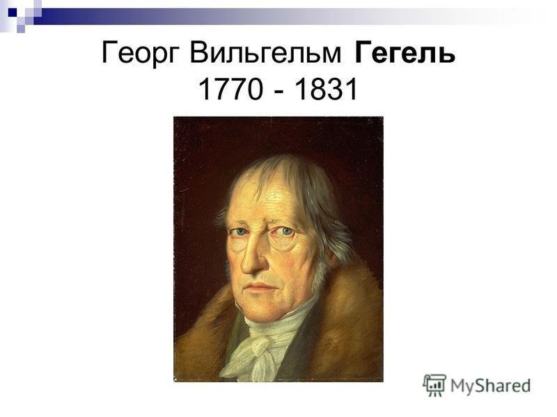 Георг Вильгельм Гегель 1770 - 1831