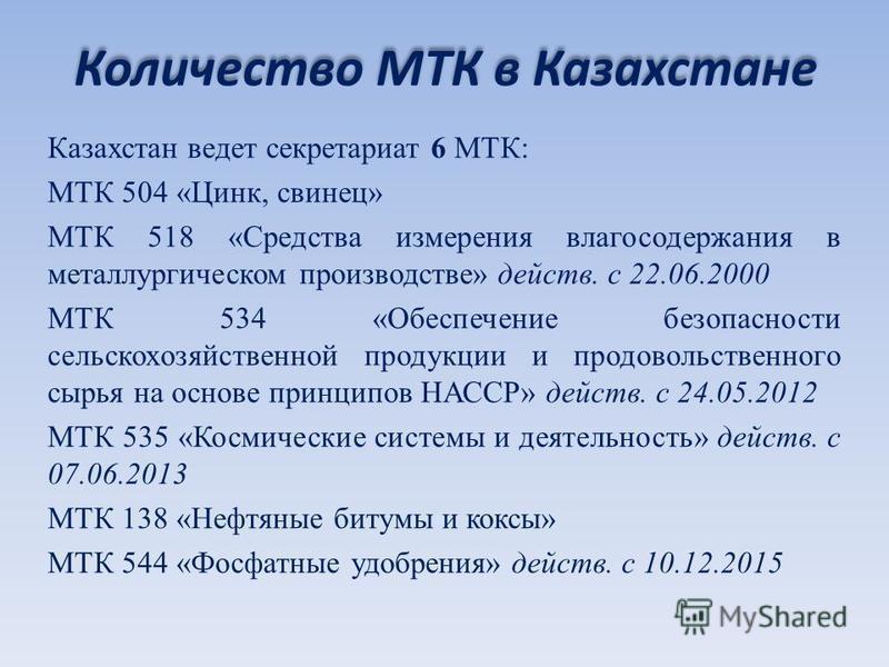 Количество МТК в Казахстане Казахстан ведет секретариат 6 МТК: МТК 504 «Цинк, свинец» МТК 518 «Средства измерения влагосодержания в металлургическом производстве» действ. с 22.06.2000 МТК 534 «Обеспечение безопасности сельскохозяйственной продукции и