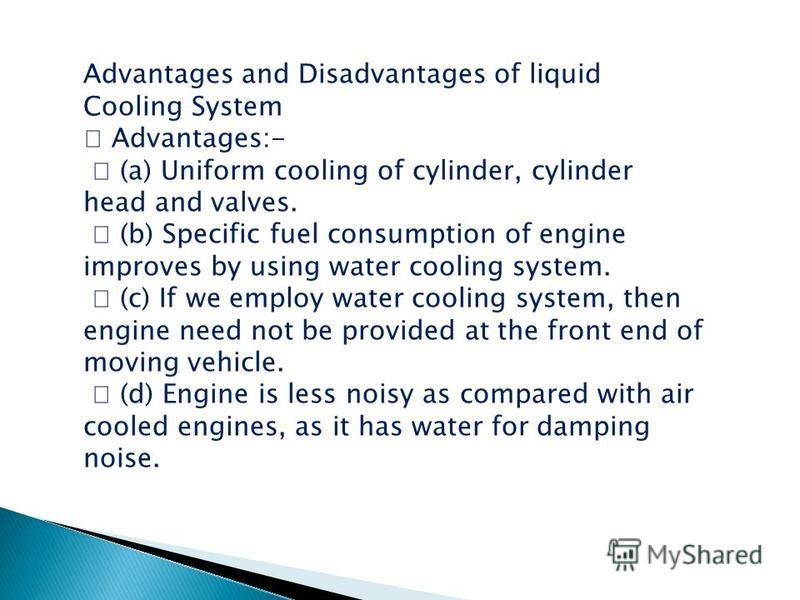 Advantages and Disadvantages of liquid Cooling System Advantages:- (a) Uniform cooling of cylinder, cylinder head and valves. (b) Specific fuel consumption of engine improves by using water cooling system. (c) If we employ water cooling system, then