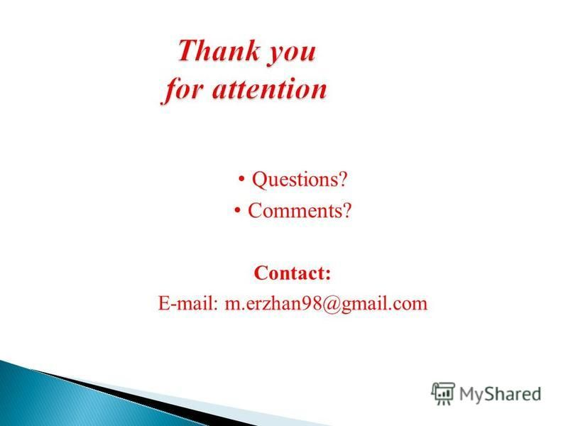 Thank you for attention Questions? Comments? Contact: E-mail: m.erzhan98@gmail.com