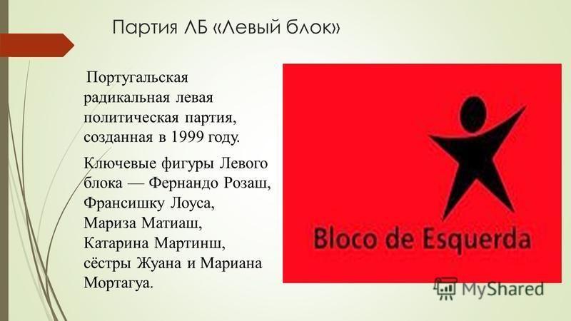 Партия ЛБ «Левый блок» Португальская радикальная левая политическая партия, созданная в 1999 году. Ключевые фигуры Левого блока Фернандо Розаш, Франсишку Лоуса, Мариза Матиаш, Катарина Мартинш, сёстры Жуана и Мариана Мортагуа.