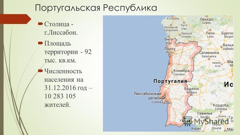 Португальская Республика Столица - г.Лиссабон. Площадь территории - 92 тыс. кв.км. Численность населения на 31.12.2016 год – 10 283 105 жителей.