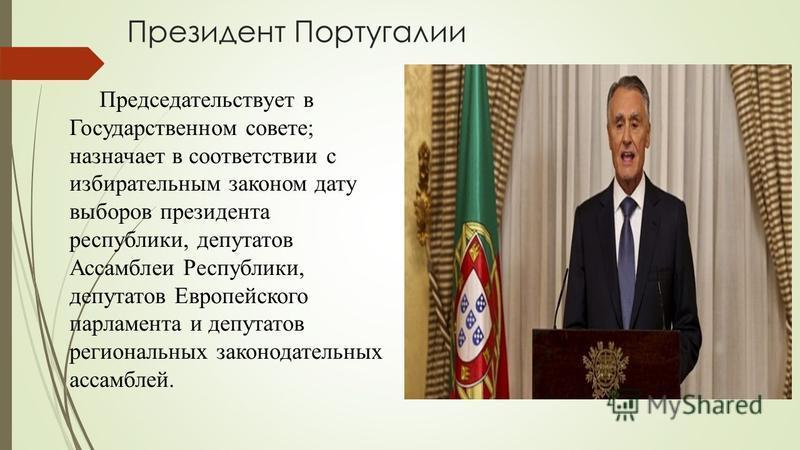 Президент Португалии Председательствует в Государственном совете; назначает в соответствии с избирательным законом дату выборов президента республики, депутатов Ассамблеи Республики, депутатов Европейского парламента и депутатов региональных законода