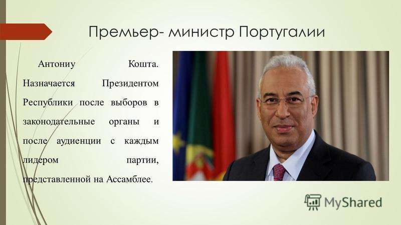 Премьер- министр Португалии Антониу Кошта. Назначается Президентом Республики после выборов в законодательные органы и после аудиенции с каждым лидером партии, представленной на Ассамблее.